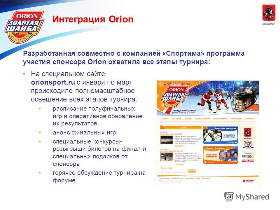 Интеграция Orion Разработанная совместно с компанией «Спортима» программа участия спонсора Orion охватила все этапы турнира: На специальном сайте orionsport.ru с января по март происходило полномасштабное освещение всех этапов турнира: расписание пол