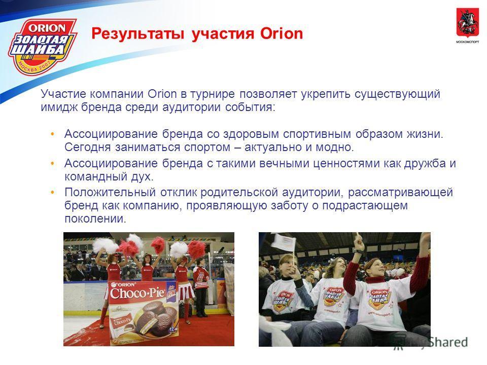 Результаты участия Orion Участие компании Orion в турнире позволяет укрепить существующий имидж бренда среди аудитории события: Ассоциирование бренда со здоровым спортивным образом жизни. Сегодня заниматься спортом – актуально и модно. Ассоциирование