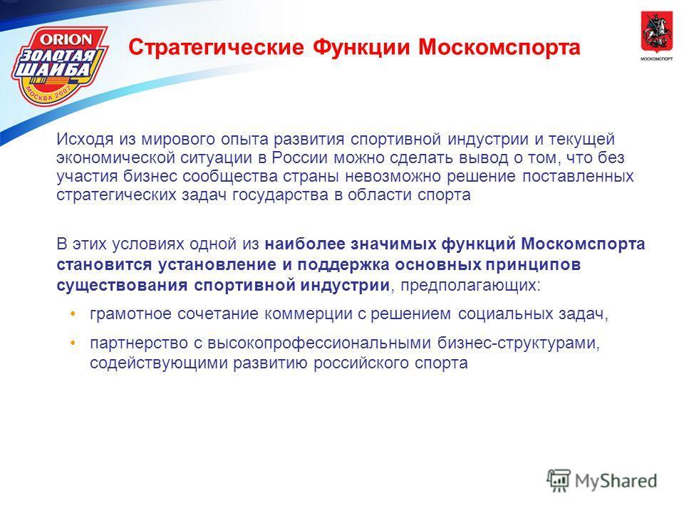 Стратегические Функции Москомспорта Исходя из мирового опыта развития спортивной индустрии и текущей экономической ситуации в России можно сделать вывод о том, что без участия бизнес сообщества страны невозможно решение поставленных стратегических за