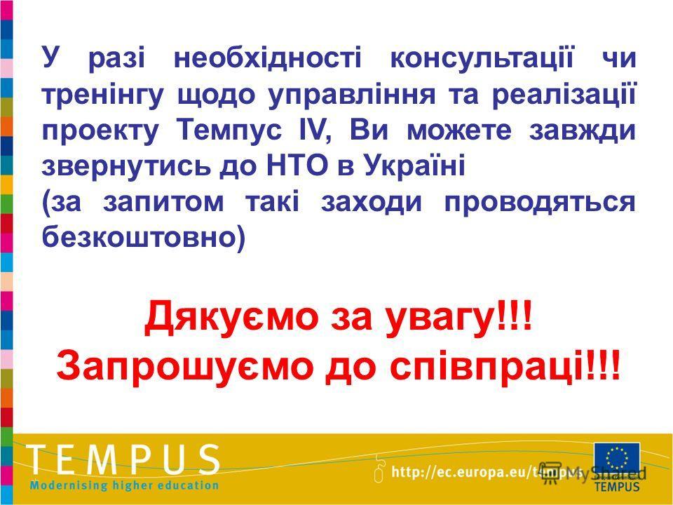 У разі необхідності консультації чи тренінгу щодо управління та реалізації проекту Темпус IV, Ви можете завжди звернутись до НТО в Україні (за запитом такі заходи проводяться безкоштовно) Дякуємо за увагу!!! Запрошуємо до співпраці!!!