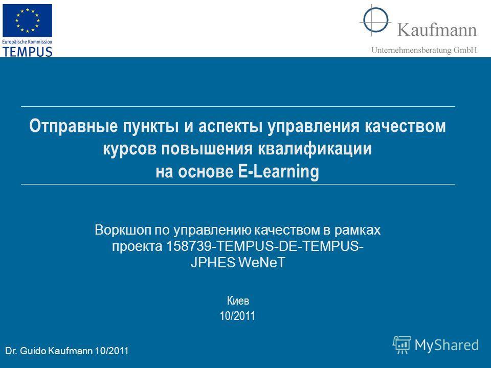 Dr. Guido Kaufmann 10/2011 Киев 10/2011 Отправные пункты и аспекты управления качеством курсов повышения квалификации на основе E-Learning Воркшоп по управлению качеством в рамках проекта 158739-TEMPUS-DE-TEMPUS- JPHES WeNeT