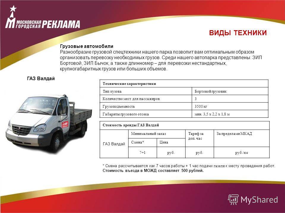 Технические характеристики Тип кузоваБортовой грузовик Количество мест для пассажиров3 Грузоподъемность3500 кг Габариты грузового отсекамин. 3,5 х 2,2 х 1,8 м Стоимость аренды ГАЗ Валдай ГАЗ Валдай Минимальный заказТариф за доп. час За пределами МКАД