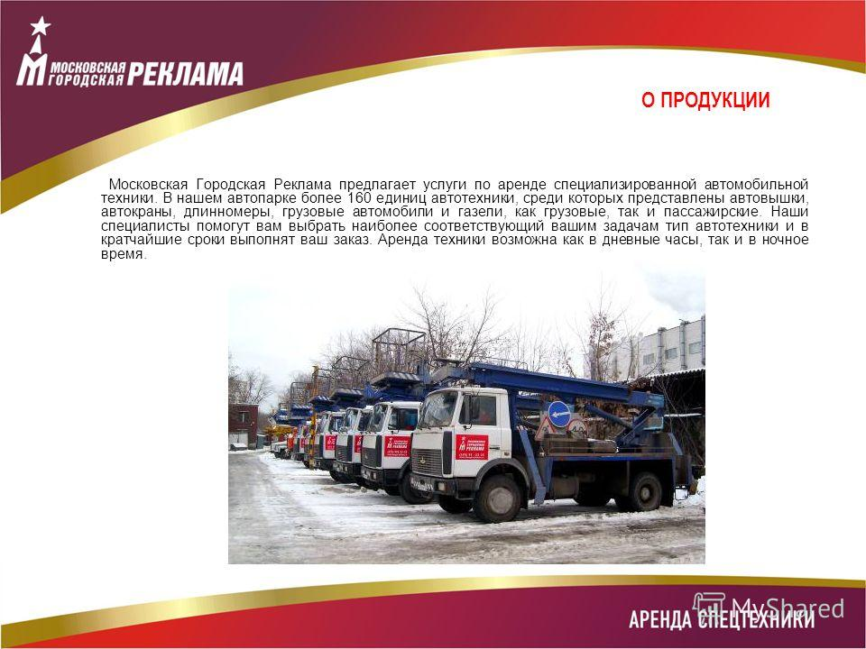 О ПРОДУКЦИИ Московская Городская Реклама предлагает услуги по аренде специализированной автомобильной техники. В нашем автопарке более 160 единиц автотехники, среди которых представлены автовышки, автокраны, длинномеры, грузовые автомобили и газели,