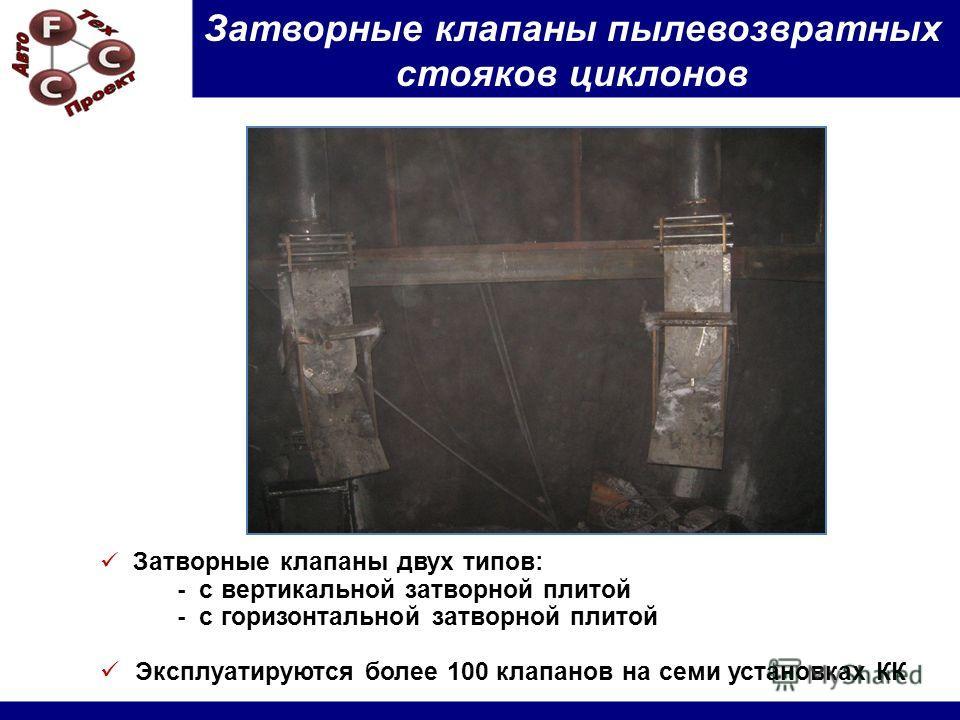 Затворные клапаны пылевозвратных стояков циклонов Затворные клапаны двух типов: - с вертикальной затворной плитой - с горизонтальной затворной плитой Эксплуатируются более 100 клапанов на семи установках КК