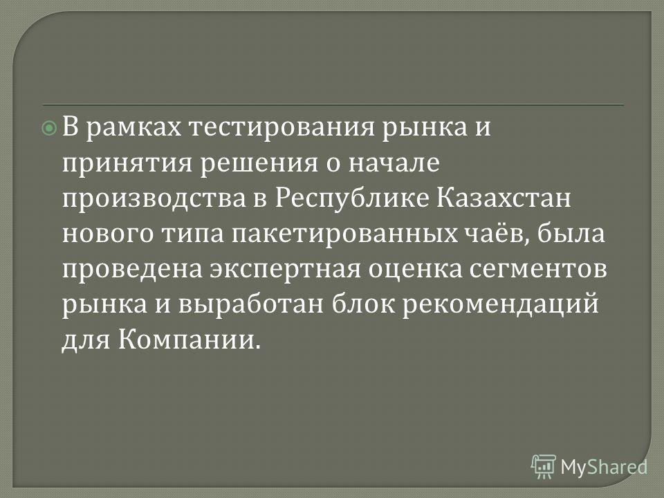 В рамках тестирования рынка и принятия решения о начале производства в Республике Казахстан нового типа пакетированных чаёв, была проведена экспертная оценка сегментов рынка и выработан блок рекомендаций для Компании.