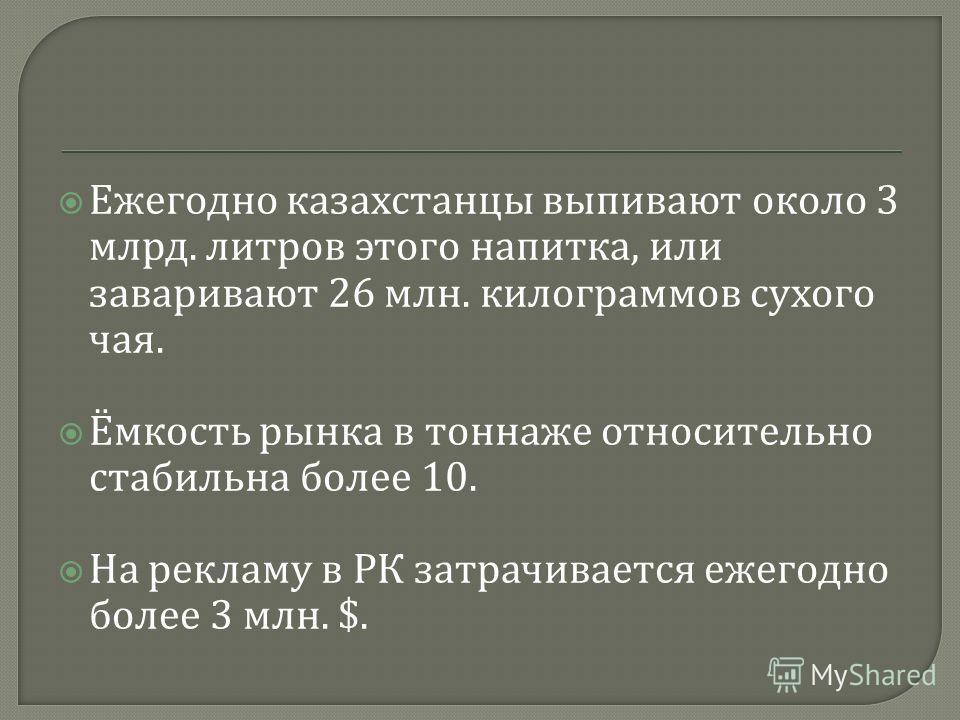 Ежегодно казахстанцы выпивают около 3 млрд. литров этого напитка, или заваривают 26 млн. килограммов сухого чая. Ёмкость рынка в тоннаже относительно стабильна более 10. На рекламу в РК затрачивается ежегодно более 3 млн. $.