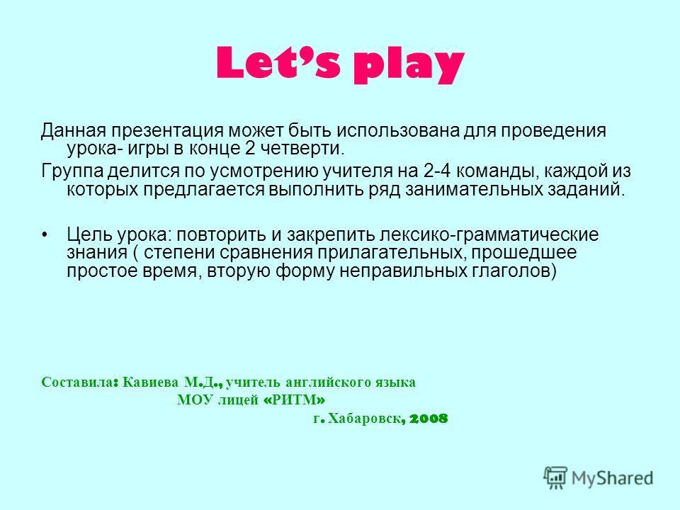 Lets play Данная презентация может быть использована для проведения урока- игры в конце 2 четверти. Группа делится по усмотрению учителя на 2-4 команды, каждой из которых предлагается выполнить ряд занимательных заданий. Цель урока: повторить и закре