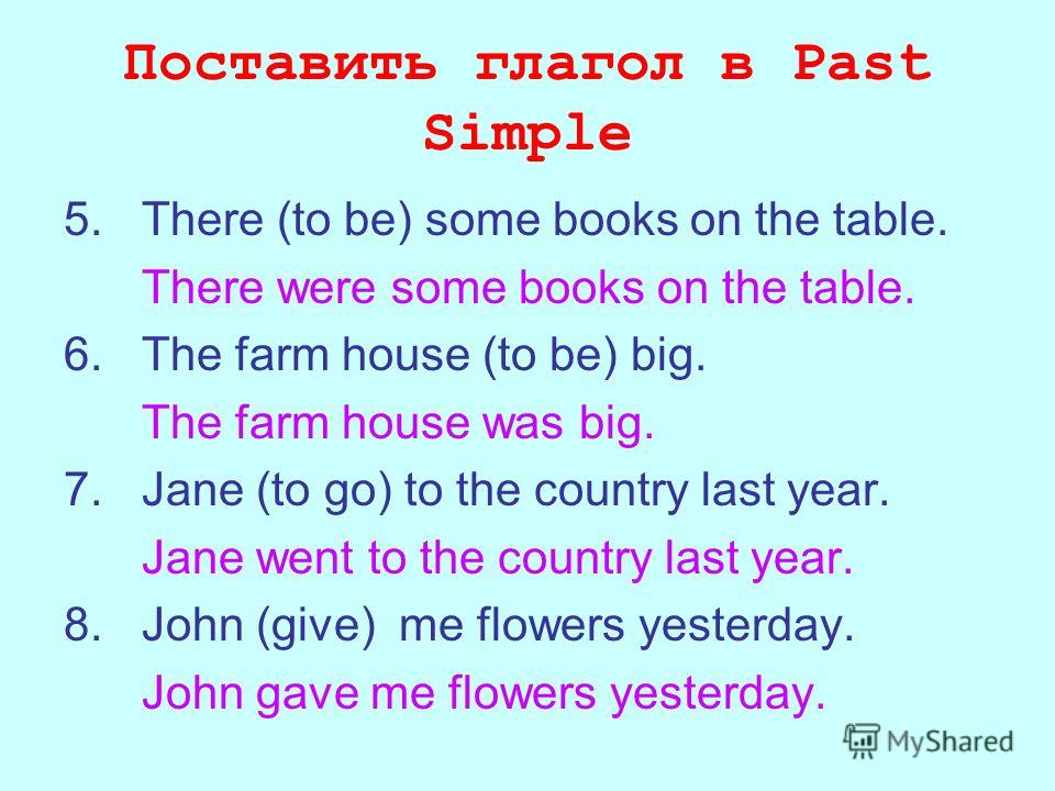 Поставить глагол в Past Simple 5. There (to be) some books on the table. There were some books on the table. 6. The farm house (to be) big. The farm house was big. 7. Jane (to go) to the country last year. Jane went to the country last year. 8. John