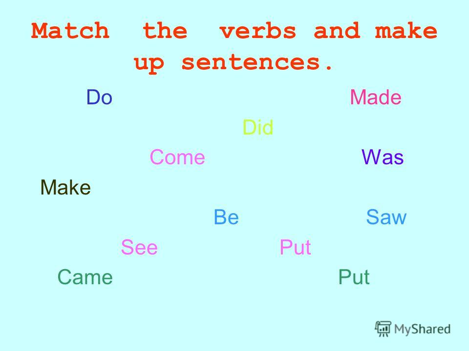 Match the verbs and make up sentences. Do Made Did Come Was Make Be Saw See Put Came Put
