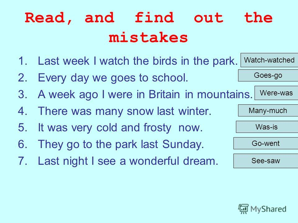 Read, and find out the mistakes 1.Last week I watch the birds in the park. 2.Every day we goes to school. 3.A week ago I were in Britain in mountains. 4.There was many snow last winter. 5.It was very cold and frosty now. 6.They go to the park last Su