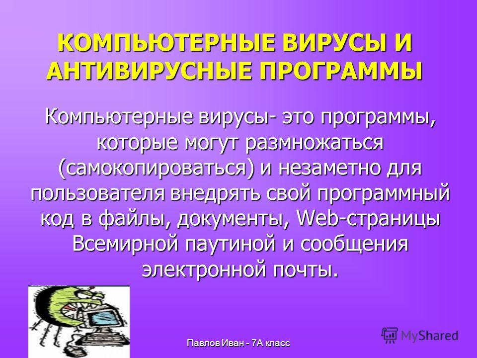 Павлов Иван - 7А класс КОМПЬЮТЕРНЫЕ ВИРУСЫ И АНТИВИРУСНЫЕ ПРОГРАММЫ Компьютерные вирусы- это программы, которые могут размножаться (самокопироваться) и незаметно для пользователя внедрять свой программный код в файлы, документы, Web-страницы Всемирно