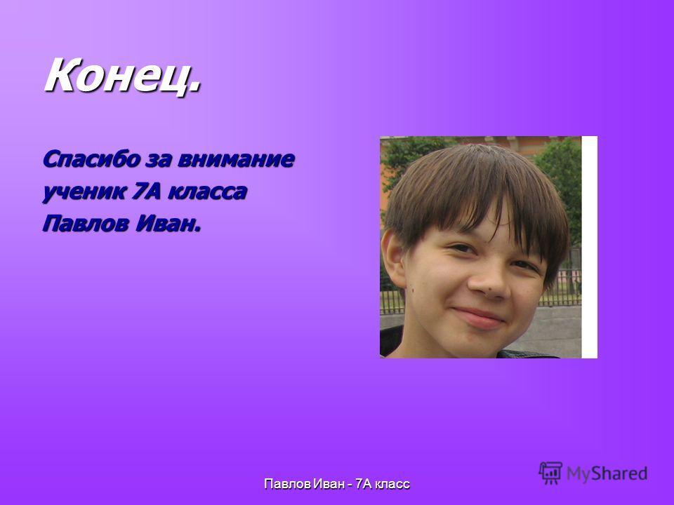 Павлов Иван - 7А класс Конец. Спасибо за внимание ученик 7А класса Павлов Иван.