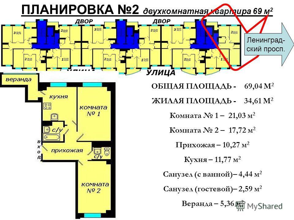ПЛАНИРОВКА 2 двухкомнатная квартира 69 м 2 ОБЩАЯ ПЛОЩАДЬ - 69,04 М 2 ЖИЛАЯ ПЛОЩАДЬ - 34,61 М 2 Комната 1 – 21,03 м 2 Комната 2 – 17,72 м 2 Прихожая – 10,27 м 2 Кухня – 11,77 м 2 Санузел (с ванной)– 4,44 м 2 Санузел (гостевой)– 2,59 м 2 Веранда – 5,36
