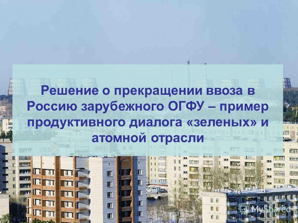 Решение о прекращении ввоза в Россию зарубежного ОГФУ – пример продуктивного диалога «зеленых» и атомной отрасли