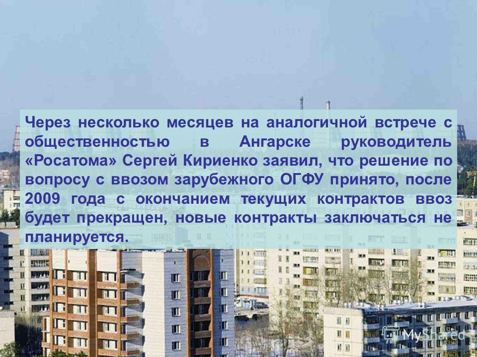 Через несколько месяцев на аналогичной встрече с общественностью в Ангарске руководитель «Росатома» Сергей Кириенко заявил, что решение по вопросу с ввозом зарубежного ОГФУ принято, после 2009 года с окончанием текущих контрактов ввоз будет прекращен