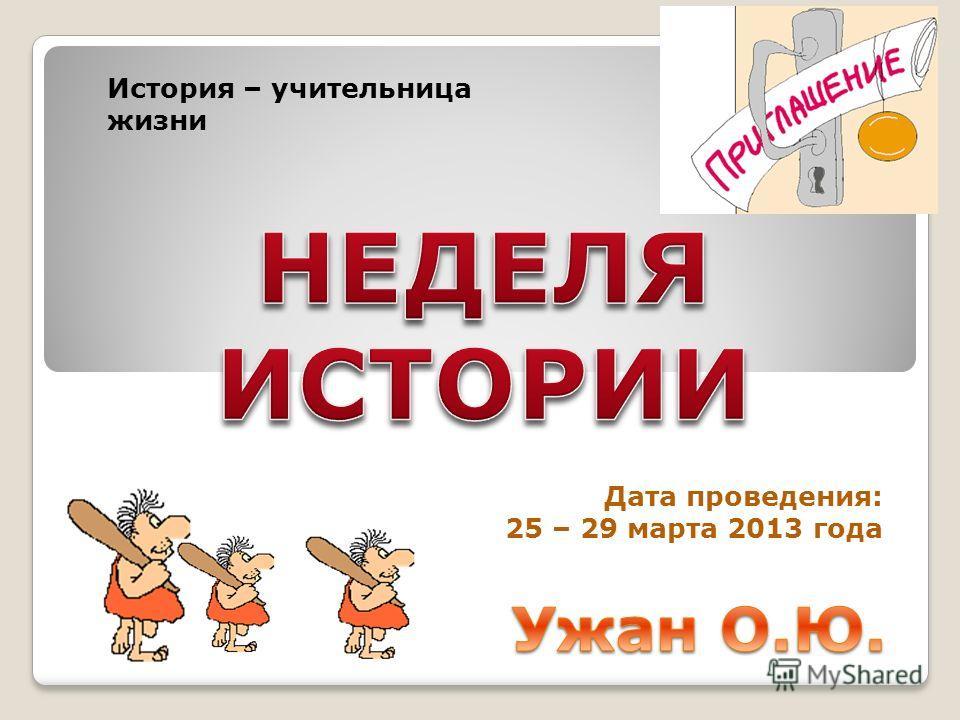 Дата проведения: 25 – 29 марта 2013 года История – учительница жизни