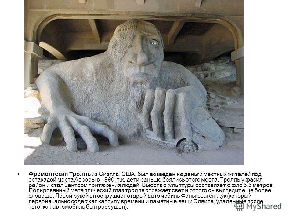 Фремонтский Тролль из Сиэтла, США, был возведен на деньги местных жителей под эстакадой моста Авроры в 1990, т.к. дети раньше боялись этого места. Тролль украсил район и стал центром притяжения людей. Высота скульптуры составляет около 5.5 метров. По