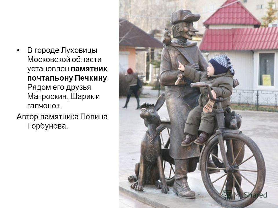 В городе Луховицы Московской области установлен памятник почтальону Печкину. Рядом его друзья Матроскин, Шарик и галчонок. Автор памятника Полина Горбунова.