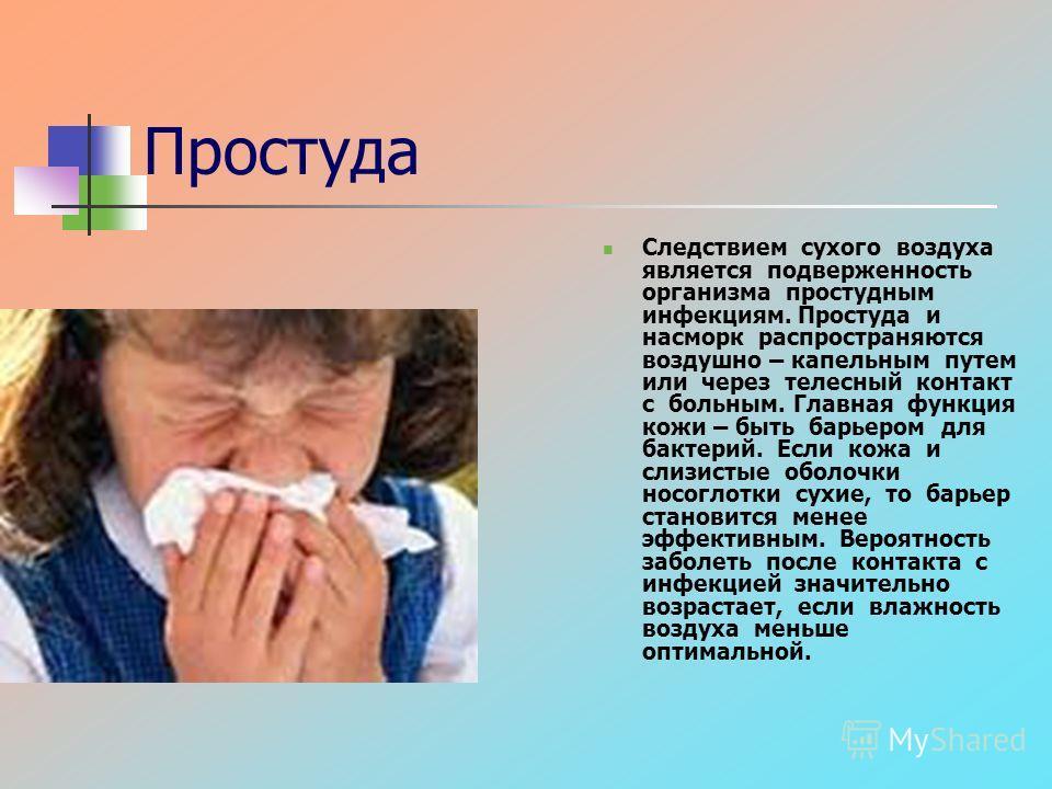 Простуда Следствием сухого воздуха является подверженность организма простудным инфекциям. Простуда и насморк распространяются воздушно – капельным путем или через телесный контакт с больным. Главная функция кожи – быть барьером для бактерий. Если ко