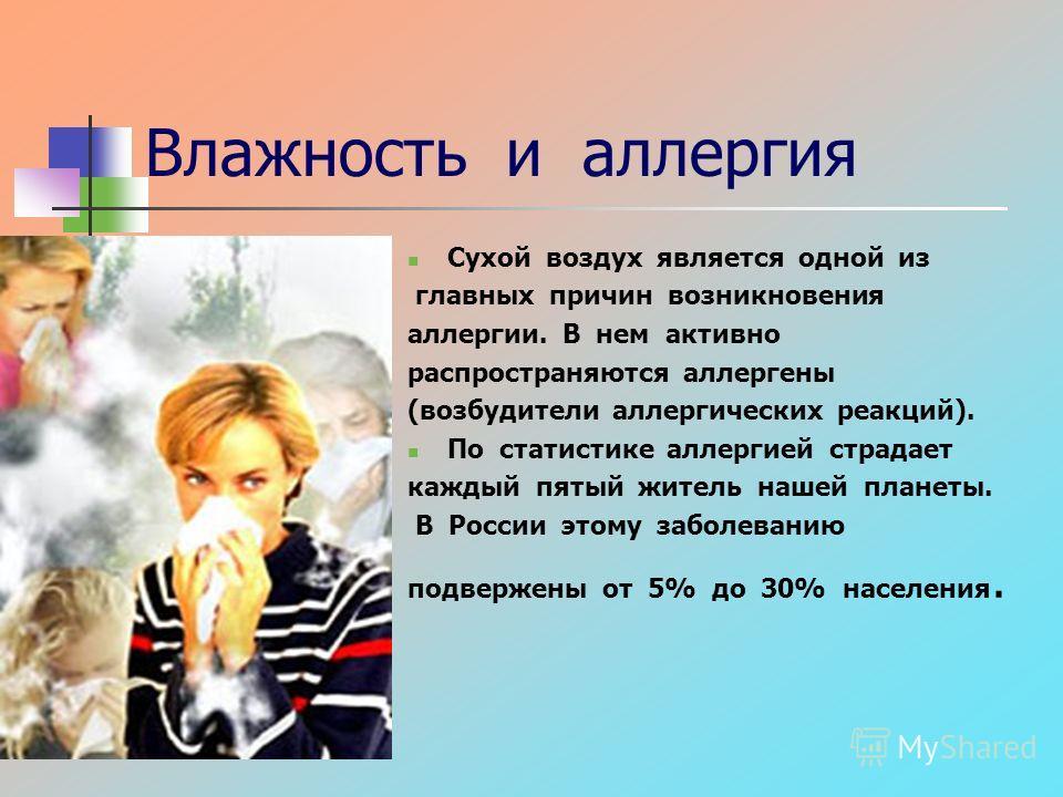 Влажность и аллергия Сухой воздух является одной из главных причин возникновения аллергии. В нем активно распространяются аллергены (возбудители аллергических реакций). По статистике аллергией страдает каждый пятый житель нашей планеты. В России этом