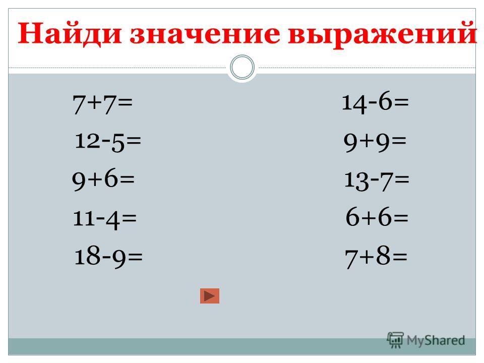 Найди значение выражений 7+7= 14-6= 12-5= 9+9= 9+6= 13-7= 11-4= 6+6= 18-9= 7+8=