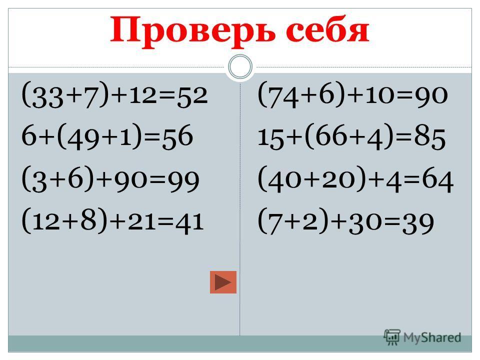 Проверь себя (33+7)+12=52 6+(49+1)=56 (3+6)+90=99 (12+8)+21=41 (74+6)+10=90 15+(66+4)=85 (40+20)+4=64 (7+2)+30=39