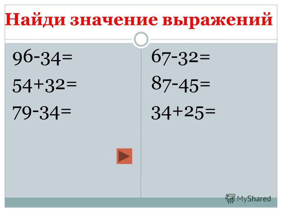 Найди значение выражений 96-34= 54+32= 79-34= 67-32= 87-45= 34+25=