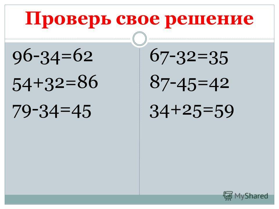 Проверь свое решение 96-34=62 54+32=86 79-34=45 67-32=35 87-45=42 34+25=59