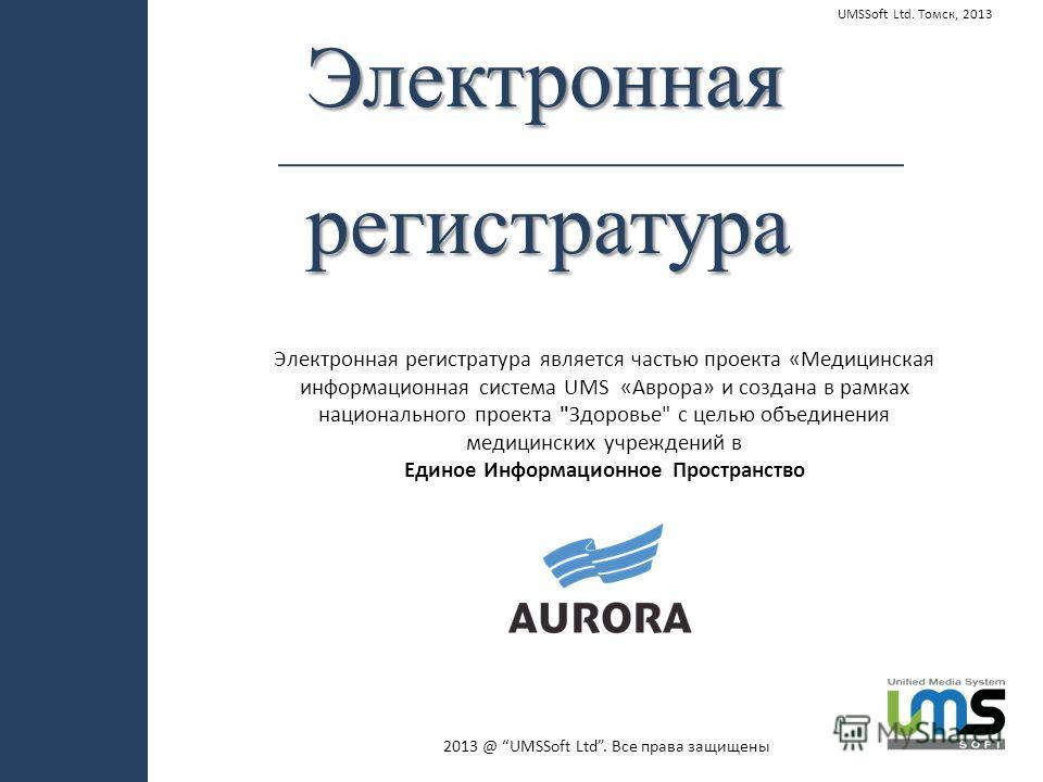 Электроннаярегистратура UMSSoft Ltd. Томск, 2013 Электронная регистратура является частью проекта «Медицинская информационная система UMS «Аврора» и создана в рамках национального проекта