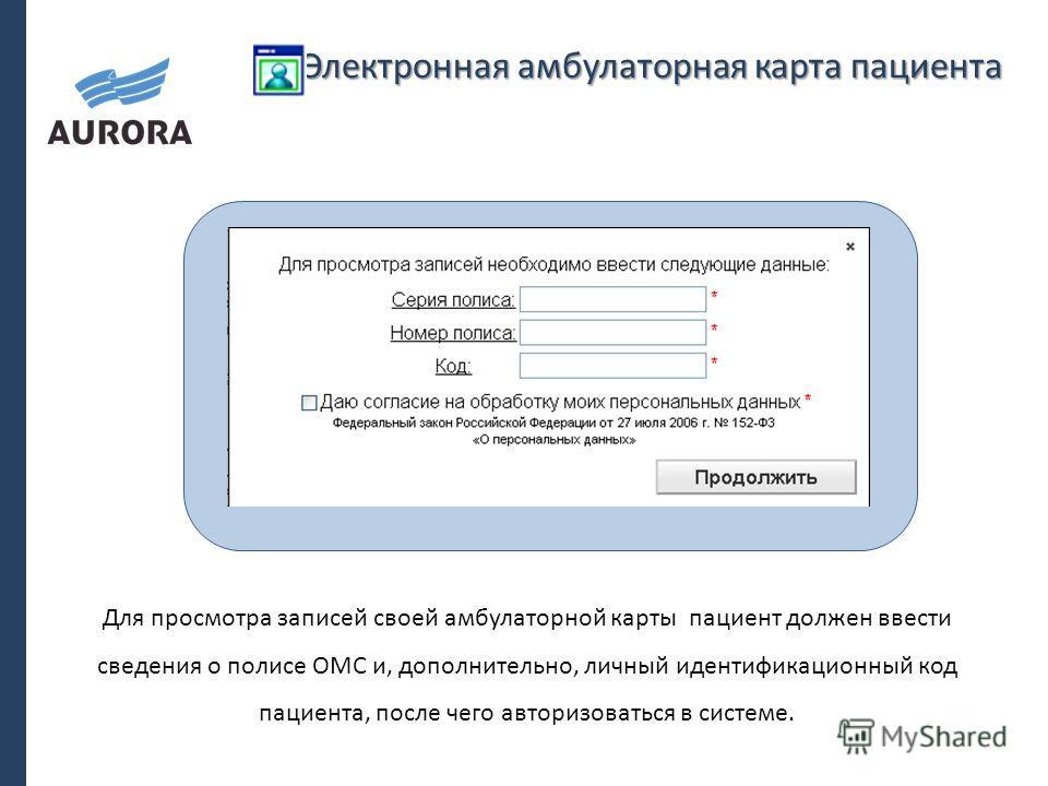 Электронная амбулаторная карта пациента Для просмотра записей своей амбулаторной карты пациент должен ввести сведения о полисе ОМС и, дополнительно, личный идентификационный код пациента, после чего авторизоваться в системе.