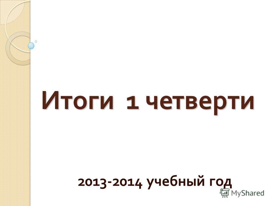 Итоги 1 четверти 2013-2014 учебный год