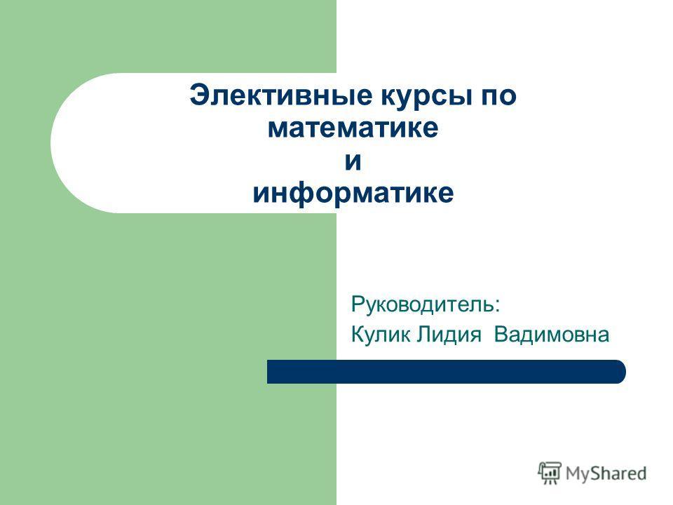 Элективные курсы по математике и информатике Руководитель: Кулик Лидия Вадимовна