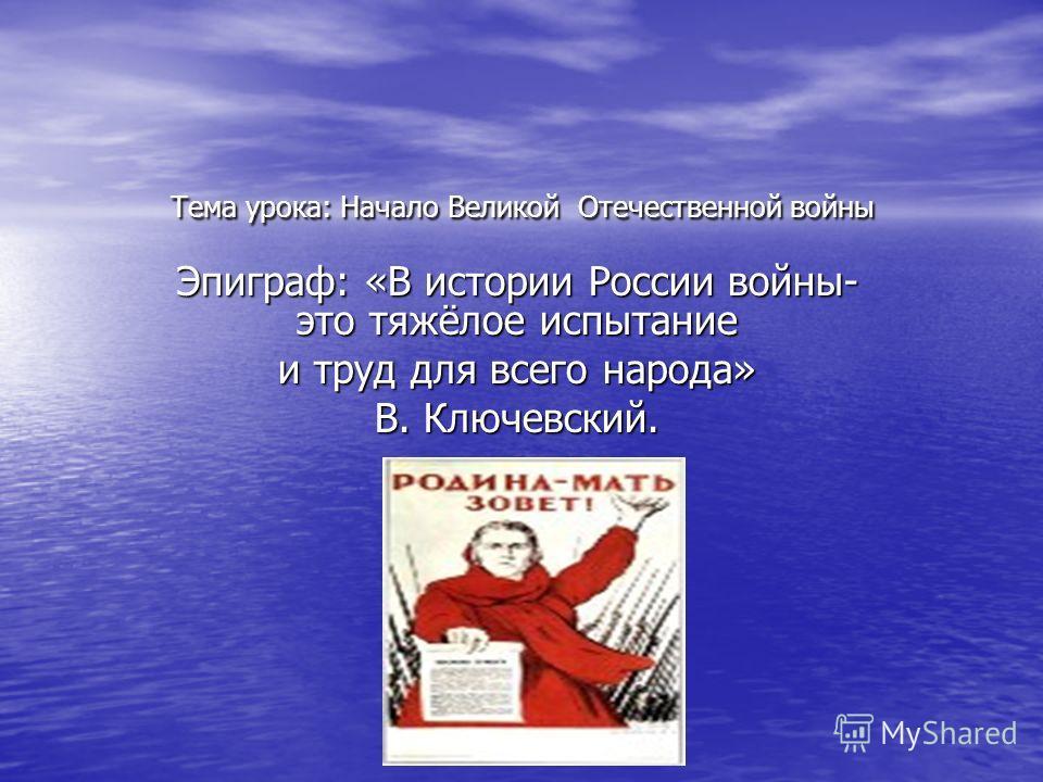 Тема урока: Начало Великой Отечественной войны Эпиграф: «В истории России войны- это тяжёлое испытание и труд для всего народа» В. Ключевский.
