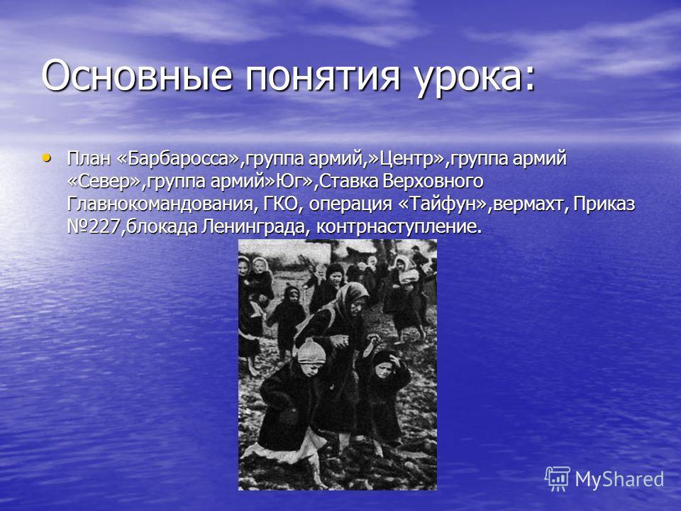 Основные понятия урока: План «Барбаросса»,группа армий,»Центр»,группа армий «Север»,группа армий»Юг»,Ставка Верховного Главнокомандования, ГКО, операция «Тайфун»,вермахт, Приказ 227,блокада Ленинграда, контрнаступление. План «Барбаросса»,группа армий