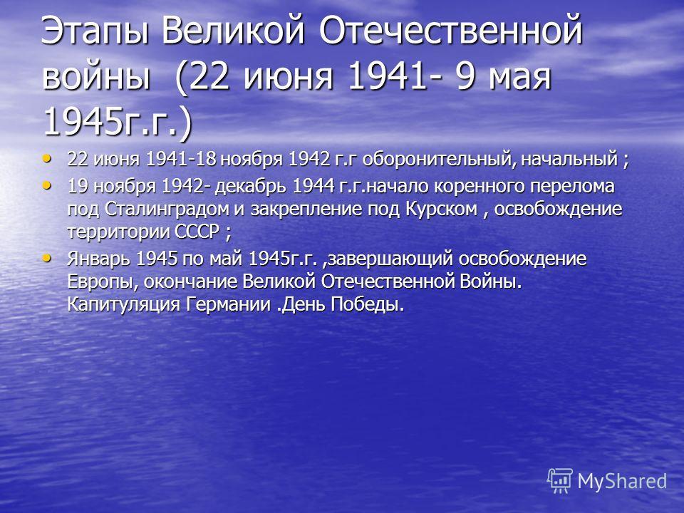 Этапы Великой Отечественной войны (22 июня 1941- 9 мая 1945г.г.) 22 июня 1941-18 ноября 1942 г.г оборонительный, начальный ; 22 июня 1941-18 ноября 1942 г.г оборонительный, начальный ; 19 ноября 1942- декабрь 1944 г.г.начало коренного перелома под Ст