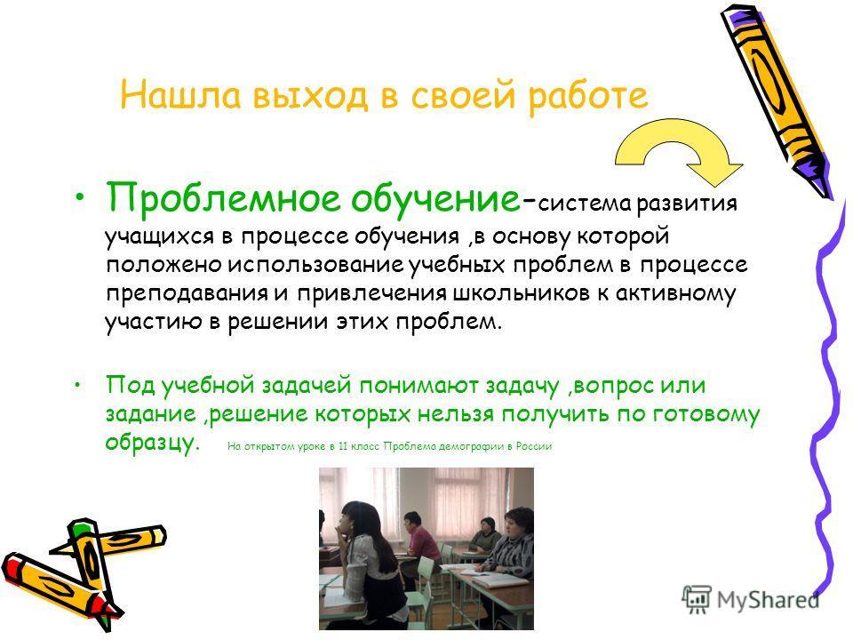 Нашла выход в своей работе Проблемное обучение- система развития учащихся в процессе обучения,в основу которой положено использование учебных проблем в процессе преподавания и привлечения школьников к активному участию в решении этих проблем. Под уче