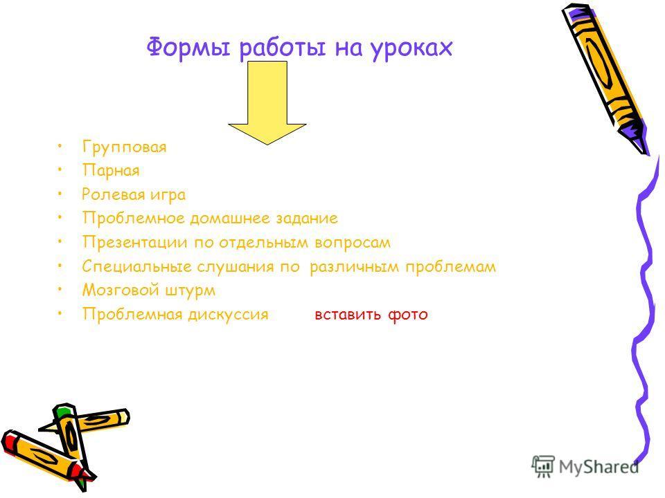 Формы работы на уроках Групповая Парная Ролевая игра Проблемное домашнее задание Презентации по отдельным вопросам Специальные слушания по различным проблемам Мозговой штурм Проблемная дискуссия вставить фото