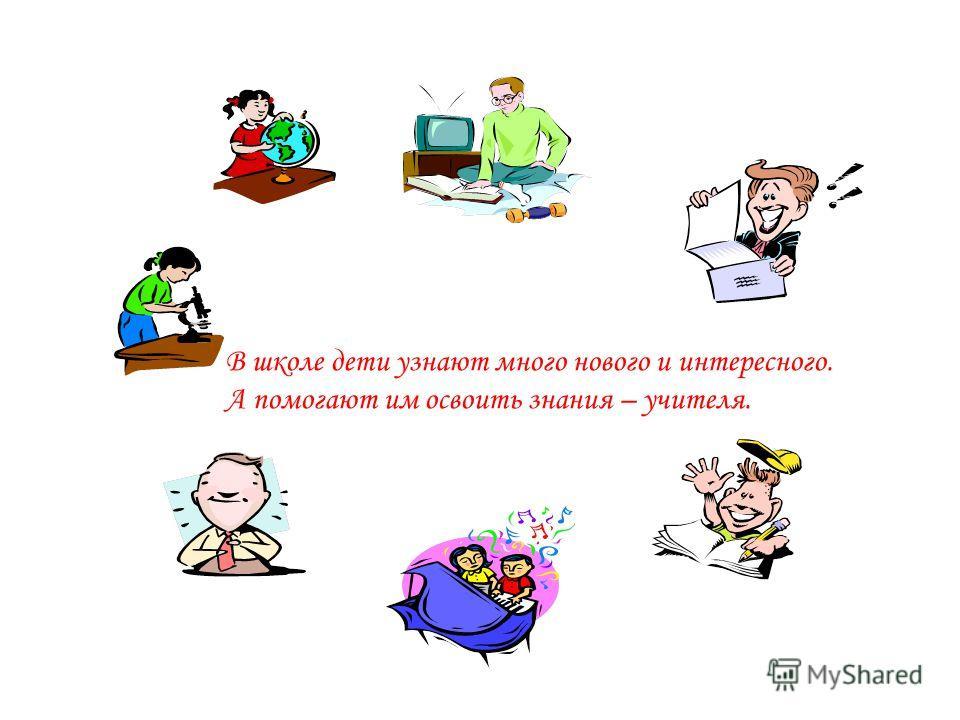 В школе дети узнают много нового и интересного. А помогают им освоить знания – учителя.
