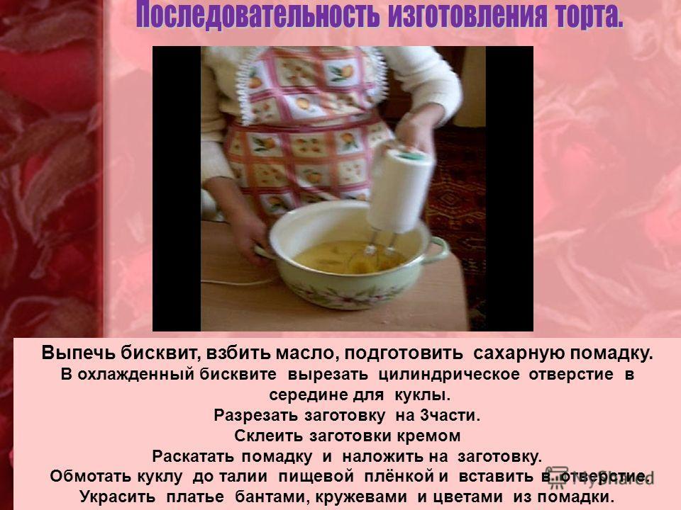 Выпечь бисквит, взбить масло, подготовить сахарную помадку. В охлажденный бисквите вырезать цилиндрическое отверстие в середине для куклы. Разрезать заготовку на 3части. Склеить заготовки кремом Раскатать помадку и наложить на заготовку. Обмотать кук