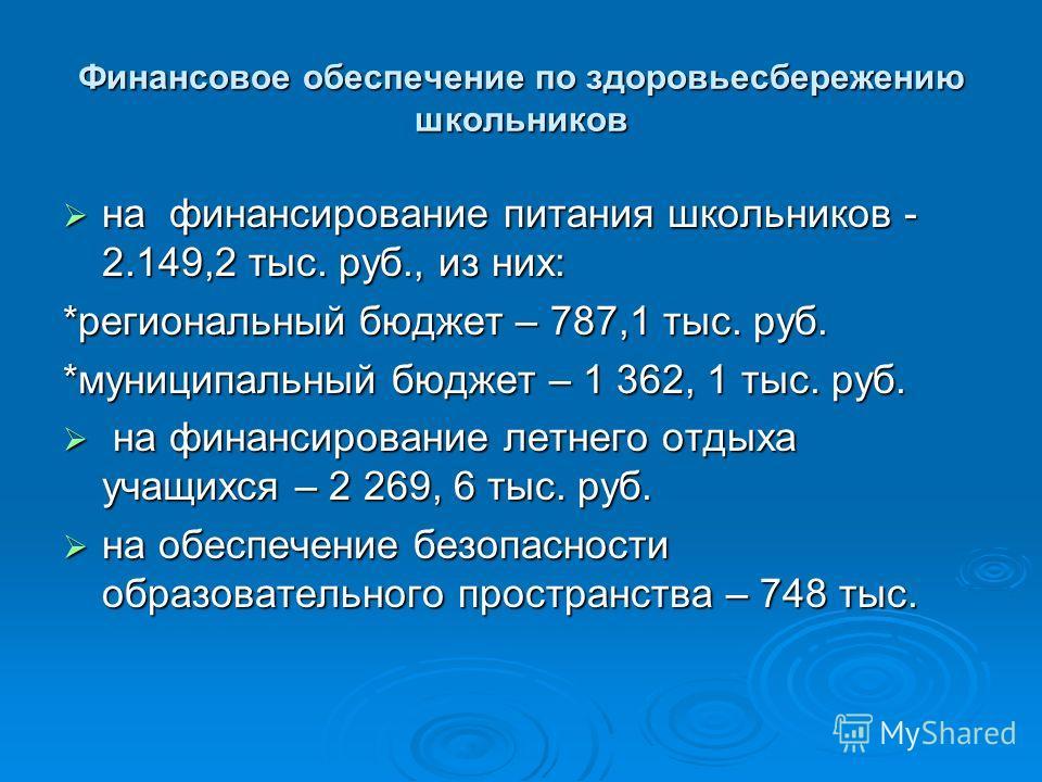 Финансовое обеспечение по здоровьесбережению школьников на финансирование питания школьников - 2.149,2 тыс. руб., из них: на финансирование питания школьников - 2.149,2 тыс. руб., из них: *региональный бюджет – 787,1 тыс. руб. *муниципальный бюджет –