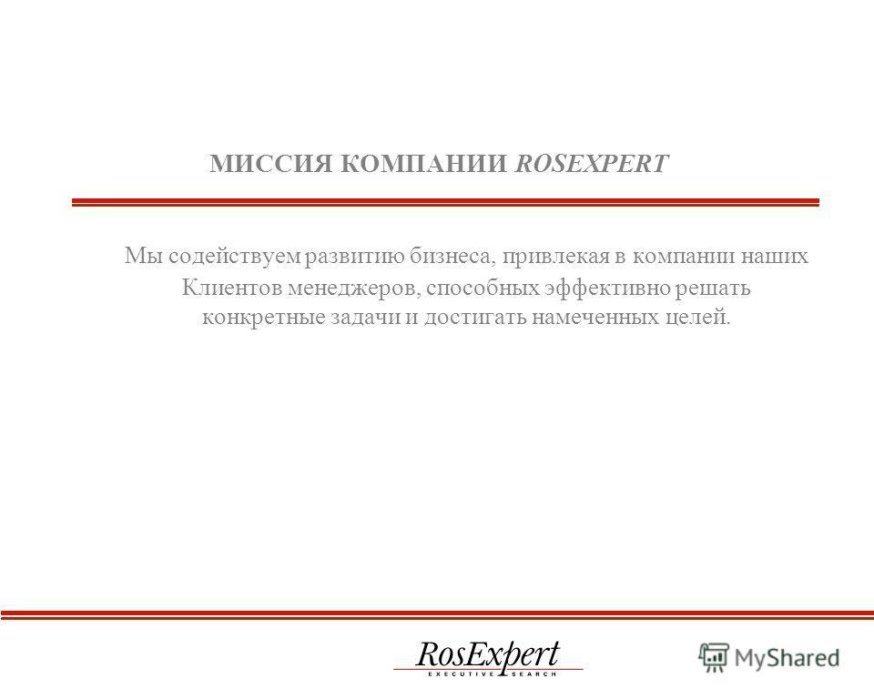 МИССИЯ КОМПАНИИ ROSEXPERT Мы содействуем развитию бизнеса, привлекая в компании наших Клиентов менеджеров, способных эффективно решать конкретные задачи и достигать намеченных целей.