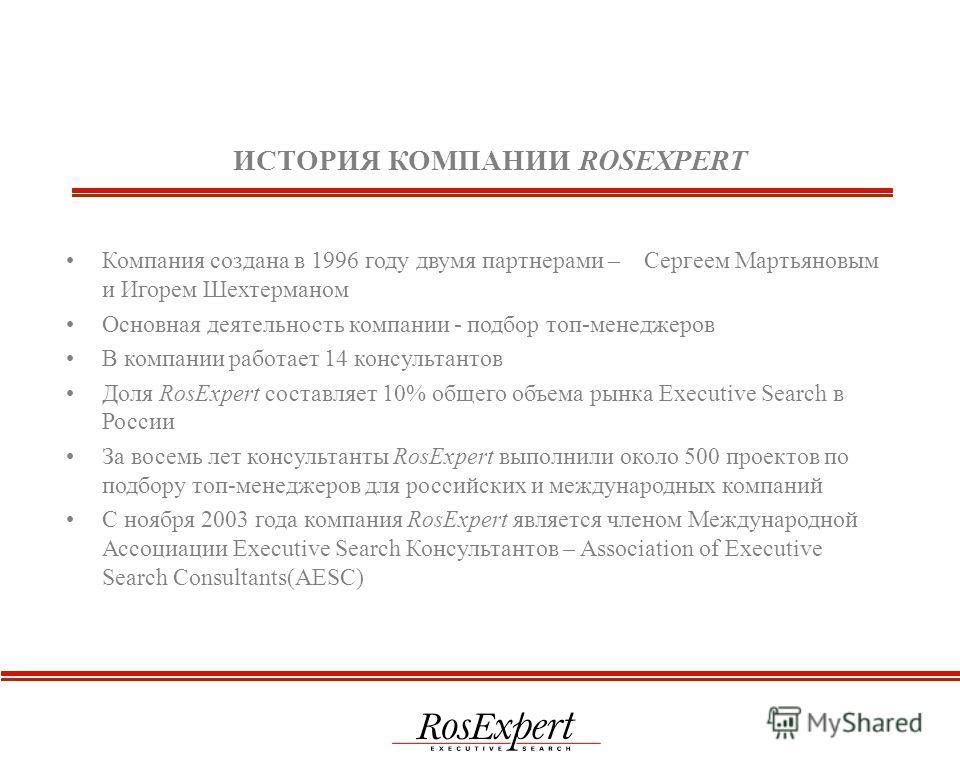 ИСТОРИЯ КОМПАНИИ ROSEXPERT Компания создана в 1996 году двумя партнерами – Сергеем Мартьяновым и Игорем Шехтерманом Основная деятельность компании - подбор топ-менеджеров В компании работает 14 консультантов Доля RosExpert составляет 10% общего объем