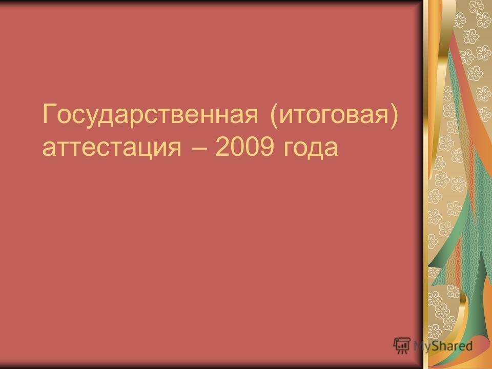 Государственная (итоговая) аттестация – 2009 года