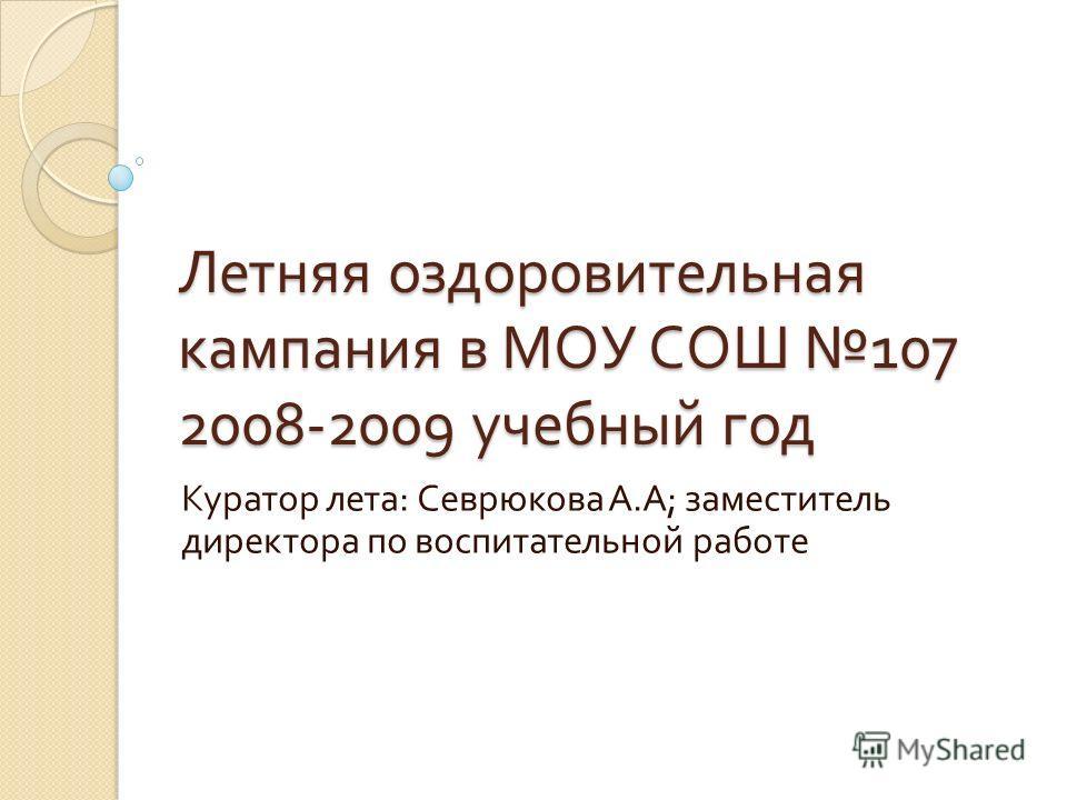 Летняя оздоровительная кампания в МОУ СОШ 107 2008-2009 учебный год Куратор лета : Севрюкова А. А ; заместитель директора по воспитательной работе