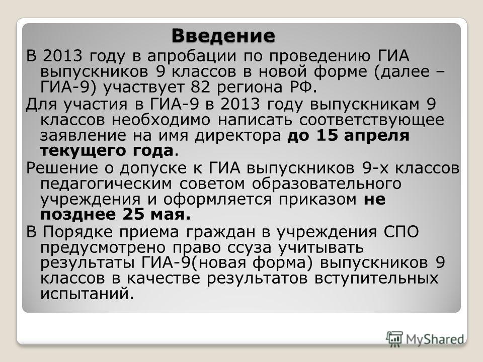 Введение В 2013 году в апробации по проведению ГИА выпускников 9 классов в новой форме (далее – ГИА-9) участвует 82 региона РФ. Для участия в ГИА-9 в 2013 году выпускникам 9 классов необходимо написать соответствующее заявление на имя директора до 15