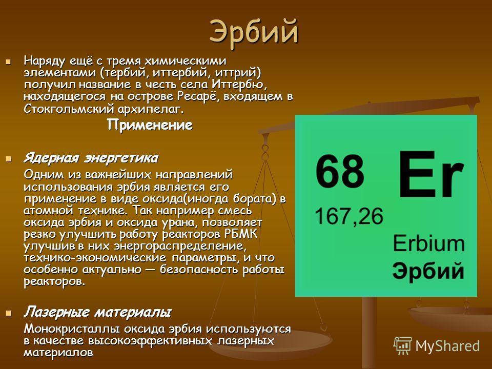 Эрбий Наряду ещё с тремя химическими элементами (тербий, иттербий, иттрий) получил название в честь села Иттербю, находящегося на острове Ресарё, входящем в Стокгольмский архипелаг. Наряду ещё с тремя химическими элементами (тербий, иттербий, иттрий)