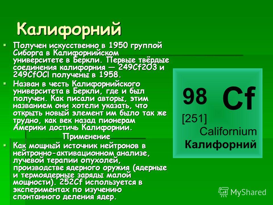 Калифорний Получен искусственно в 1950 группой Сиборга в Калифорнийском университете в Беркли. Первые твёрдые соединения калифорния 249Cf2O3 и 249CfOCl получены в 1958. Получен искусственно в 1950 группой Сиборга в Калифорнийском университете в Беркл