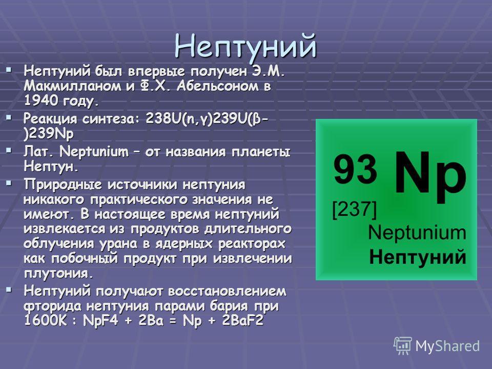 Нептуний Нептуний был впервые получен Э.М. Макмилланом и Ф.Х. Абельсоном в 1940 году. Нептуний был впервые получен Э.М. Макмилланом и Ф.Х. Абельсоном в 1940 году. Реакция синтеза: 238U(n,γ)239U(β- )239Np Реакция синтеза: 238U(n,γ)239U(β- )239Np Лат.