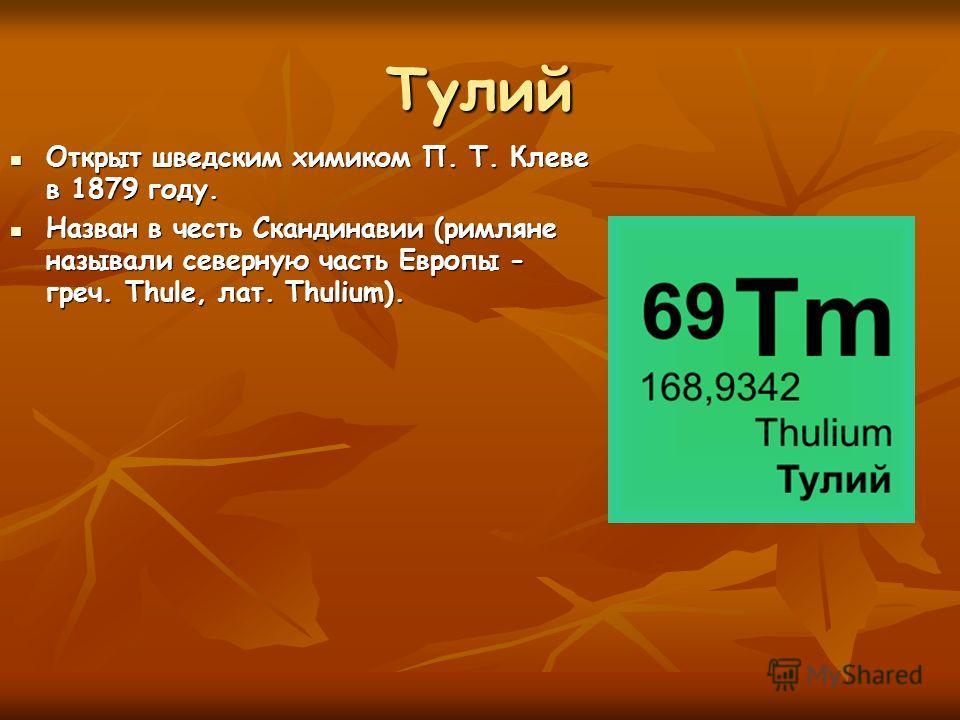Тулий Открыт шведским химиком П. Т. Клеве в 1879 году. Открыт шведским химиком П. Т. Клеве в 1879 году. Назван в честь Скандинавии (римляне называли северную часть Европы - греч. Thule, лат. Thulium). Назван в честь Скандинавии (римляне называли севе