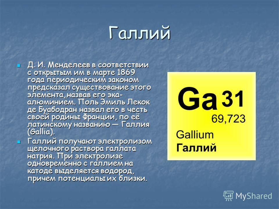 Галлий Д. И. Менделеев в соответствии с открытым им в марте 1869 года периодическим законом предсказал существование этого элемента, назвав его эка- алюминием. Поль Эмиль Лекок де Буабодран назвал его в честь своей родины Франции, по её латинскому на